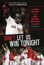 Don't Let Us Win Tonight : An Oral History of the 2004 Boston Red Sox's Impossible Playoff Run - Allan Wood