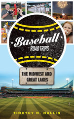 Baseball Road Trips : The Midwest and Great Lakes - Timothy M. Mullin