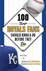 100 Things Royals Fans Should Know & Do Before They Die - Matt Fulks