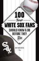 100 Things White Sox Fans Should Know & Do Before They Die - Bob Vanderberg