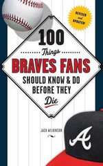100 Things Braves Fans Should Know & Do Before They Die - Jack Wilkinson