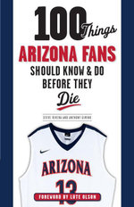 100 Things Arizona Fans Should Know & Do Before They Die - Anthony Gimino