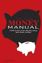 The Teen Money Manual : A Guide to Cash, Credit, Spending, Saving, Work, Wealth, and More - Kara McGuire