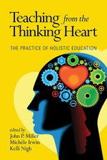 Teaching from the Thinking Heart : The Practice of Holistic Education - John P. Miller