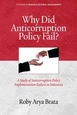 Why Did Anticorruption Policy Fail? : A Study of Anticorruption Policy Implementation Failure in Indonesia - Roby Arya Brata