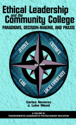 Ethical Leadership and the Community College : Paradigms, Decision-Making, and Praxis - Carlos Nevarez