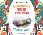 Super Simple Ice Projects : Fun and Easy Crafts Inspired by Nature - Kelly Doudna