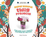 Super Simple Twig Projects : Fun and Easy Crafts Inspired by Nature - Kelly Doudna