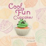 Cool Fun Cupcakes: : Fun & Easy Baking Recipes for Kids! - Alex Kuskowski