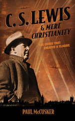 C. S. Lewis & Mere Christianity : The Crisis That Created a Classic - Paul McCusker