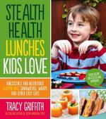 Stealth Health Lunches Kids Love : Irresistible and Nutritious Gluten-free Sandwiches, Wraps and Other Easy Eats - Tracy Griffith