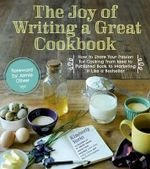 The Joy of Writing a Great Cookbook : How to Share Your Passion for Cooking from Idea to Published Book to Marketing It Like a Bestseller - Kim Yorio