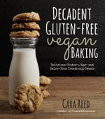 Decadent Gluten-Free Vegan Baking : Delicious, Gluten-, Egg- And Dairy-Free Treats and Sweets - Cara Reed