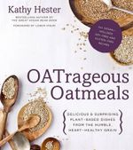Oatrageous Oatmeals : Delicious & Surprising Plant-Based Dishes from the Humble, Heart-Healthy Grain - Kathy Hester