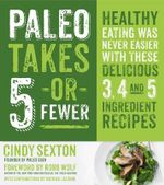 Paleo Takes 5 - Or Fewer : Healthy Eating Was Never Easier with These Delicious 3, 4 and 5 Ingredient Recipes - Cindy Sexton