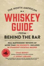 The North American Whiskey Guide from Behind the Bar : Real Bartenders' Reviews of More Than 250 Whiskeys--Includes 30 Standout Cocktail Recipes - Chad Berkey