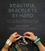 Beautiful Bracelets by Hand : Seventy Five One-Of-A-Kind Baubles, Bangles and Other Wrist Adornments You Can Make at Home - Jade Gedeon