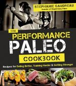 The Performance Paleo Cookbook : Recipes for Training Harder, Getting Stronger and Gaining the Competitive Edge - Stephanie Gaudreau
