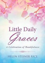 Little Daily Graces : A Celebration of Thankfulness - Helen Steiner Rice