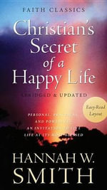 The Christian's Secret of a Happy Life : Personal, Practical, and Powerful - an Invitation to Live Life at its Most Blessed - Hannah Whitall Smith