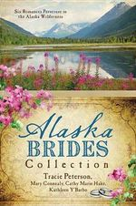 The Alaska Brides Collection : Five Romances Persevere in the Alaska Wilderness - Tracie Peterson