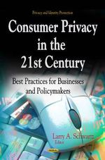 Consumer Privacy in the 21st Century : Best Practices for Businesses & Policymakers