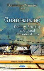 Guantanamo : Facility, Security & Legal Considerations