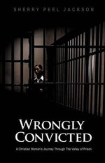Wrongly Convicted a Christian Woman's Journey Through the Valley of Prison - Sherry Peel Jackson
