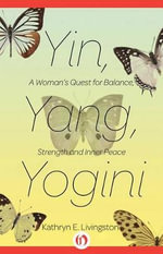 Yin, Yang, Yogini : A Woman's Quest for Balance, Strength, and Inner Peace - Kathryn E Livingston