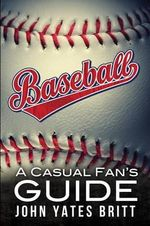 Baseball - A Casual Fan's Guide - John Yates Britt