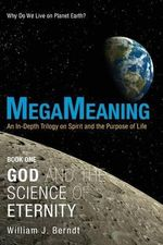 Megameaning : Book One: God and the Science of Eternity - William J Berndt