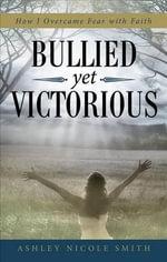 Bullied Yet Victorious : How I Overcame Fear with Faith - Ashley Nicole Smith