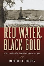 Red Water, Black Gold : The Canadian River in Western Texas, 1920-1999 - Margaret A Bickers
