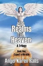 The Realms of Heaven : A Trilogy - Book One: Expect a Miracle - Angel Karen Ralls