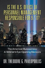 Is the U.S. Office of Personnel Management Responsible for 9/11? the American Bureaucracy : A Veteran's Eye-Opening Memoirs - Theodore G Pavlopoulos