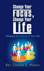 Change Your Focus, Change Your Life : Changing the Course of Your Life - Rev. Charles E. Moore