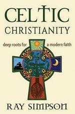 Celtic Christianity : Deep Roots for a Modern Faith - Ray Simpson