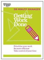 Getting Work Done (20-Minute Manager Series) - Harvard Business Review