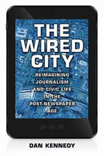 The Wired City : Reimagining Journalism and Civic Life in the Post-Newspaper Age - Dan Kennedy