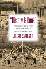History is Bunk : Assembling the Past at Henry Ford's Greenfield Village - Jessie Swigger