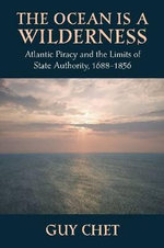 The Ocean is a Wilderness : Atlantic Piracy and the Limits of State Authority 1688-1856 - Guy Chet