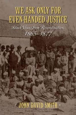 We Ask Only for Even-Handed Justice : Black Voices from Reconstruction, 1865-1877 - John David Smith