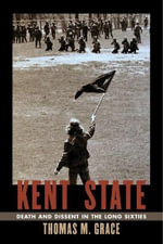Kent State : Death and Dissent in the Long Sixties - Thomas M. Grace