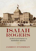 Isaiah Rogers : Architectural Practice in Antebellum America - James F. O'Gorman