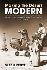 Making the Desert Modern : Americans, Arabs, and Oil on the Saudi Frontier, 1933-1973 - Chad H. Parker