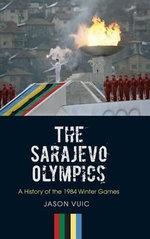 The Sarajevo Olympics : A History of the 1984 Winter Games - Jason Vuic