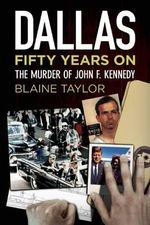 Dallas 50 Years On : The Murder of John F. Kennedy - Blaine Taylor