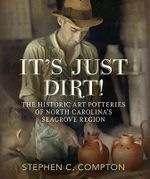It's Just Dirt! the Historic Art Potteries of North Carolina's Seagrove Region - Stephen C Compton