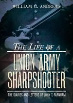 The Life of a Union Army Sharpshooter : The Diaries and Letters of John T. Farnham - William G. Andrews