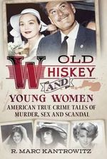 Old Whiskey and Young Women : American True Crime: Tales of Murder, Sex and Scandal - R. Marc Kantrowitz
